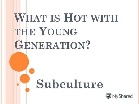 W HAT IS H OT WITH THE Y OUNG G ENERATION ? Subculture.