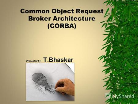 Common Object Request Broker Architecture (CORBA) Presented by: T.Bhaskar.