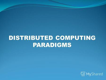 DISTRIBUTED COMPUTING PARADIGMS. Paradigm? A MODEL 2for notes.