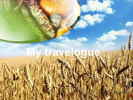 My travelogue. A travelogue is a film, a piece of writing or a speech about ones travel experiences. Nowadays you can find many travelogues on the Internet.