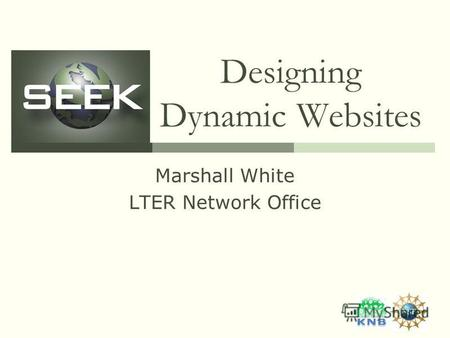 Designing Dynamic Websites Marshall White LTER Network Office.