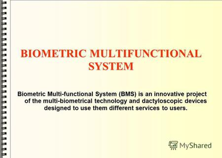 BIOMETRIC MULTIFUNCTIONAL SYSTEM Biometric Multi-functional System (BMS) is an innovative project of the multi-biometrical technology and dactyloscopic.