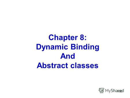 1/30 Chapter 8: Dynamic Binding And Abstract classes.