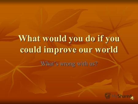 What would you do if you could improve our world Whats wrong with us?