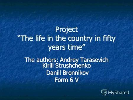 Project The life in the country in fifty years time The authors: Andrey Tarasevich Kirill Strushchenko Daniil Bronnikov Daniil Bronnikov Form 6 V.