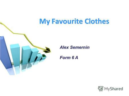 My Favourite Clothes Alex Semernin Form 6 A. People wear diffirent clothes. We choose clothes for certain cases.