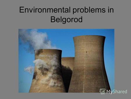 Environmental problems in Belgorod. We live in Belgorod. It is a very beautiful town.