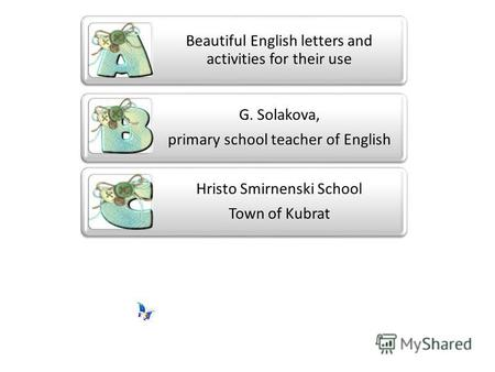 Beautiful English letters and activities for their use G. Solakova, primary school teacher of English Hristo Smirnenski School Town of Kubrat.