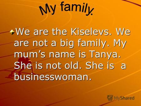 We are the Kiselevs. We are not a big family. My mums name is Tanya. She is not old. She is a businesswoman.