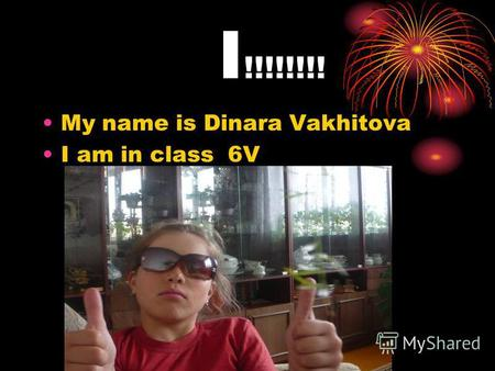 I !!!!!!!! My name is Dinara Vakhitova I am in class 6V.