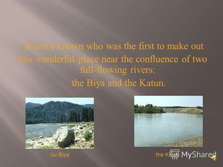It is not known who was the first to make out this wonderful place near the confluence of two full-flowing rivers: the Biya and the Katun. the Katun the.
