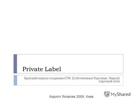 Private Label Краткий мануал созданию СТМ ( Собственных Торговых Марок ) торговой сети Кирилл Яковлев 2009, Киев.