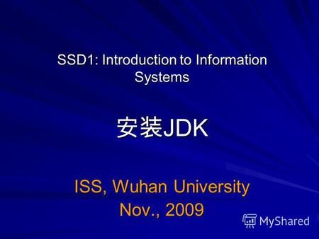 SSD1: Introduction to Information Systems JDK JDK ISS, Wuhan University Nov., 2009.