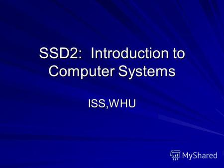 SSD2: Introduction to Computer Systems ISS,WHU. Unit 1. Computer Systems 1.1 Overview of Computer Systems 1.2 Evolution of Computer Systems 1.3 Data Representation.