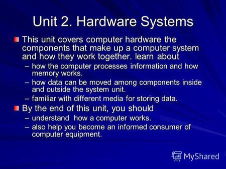 Unit 2. Hardware Systems This unit covers computer hardware the components that make up a computer system and how they work together. learn about –how.