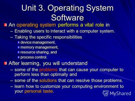 Unit 3. Operating System Software An operating system performs a vital role in –Enabling users to interact with a computer system. –Taking the specific.