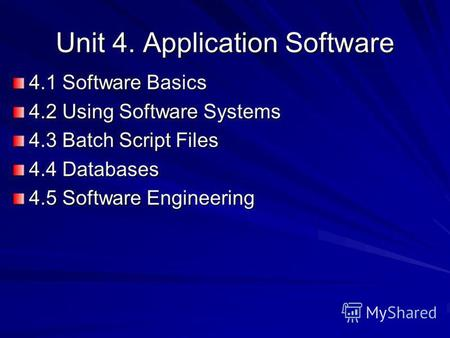 Unit 4. Application Software 4.1 Software Basics 4.2 Using Software Systems 4.3 Batch Script Files 4.4 Databases 4.5 Software Engineering.