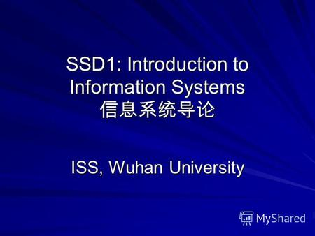 SSD1: Introduction to Information Systems SSD1: Introduction to Information Systems ISS, Wuhan University.