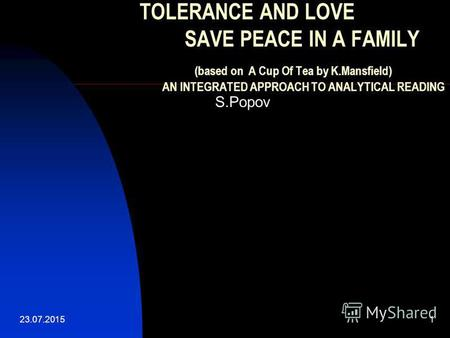 23.07.20151 TOLERANCE AND LOVE SAVE PEACE IN A FAMILY (based on A Cup Of Tea by K.Mansfield) AN INTEGRATED APPROACH TO ANALYTICAL READING S.Popov.