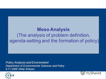 Policy Analysis and Environment Department of Environmental Sciences and Policy 6.11.2006 Viktar Kireyeu Meso Analysis (The analysis of problem definition,