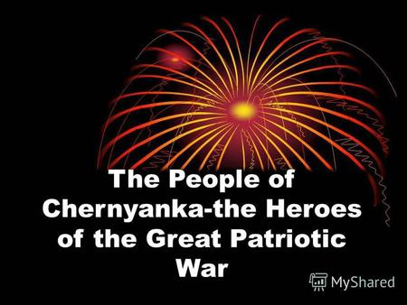 The People of Chernyanka-the Heroes of the Great Patriotic War.