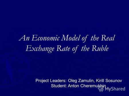 An Economic Model of the Real Exchange Rate of the Ruble Project Leaders: Oleg Zamulin, Kirill Sosunov Student: Anton Cheremukhin.