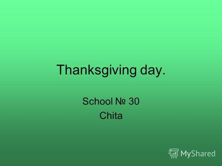 Thanksgiving day. School 30 Chita. Origin of Thanksgiving Day Thanksgiving is America's preeminent day. It is celebrated every year on the fourth Thursday.