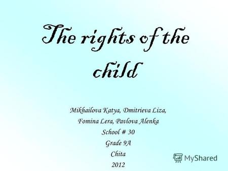 The rights of the child Mikhailova Katya, Dmitrieva Liza, Fomina Lera, Pavlova Alenka School # 30 Grade 9A Chita 2012.
