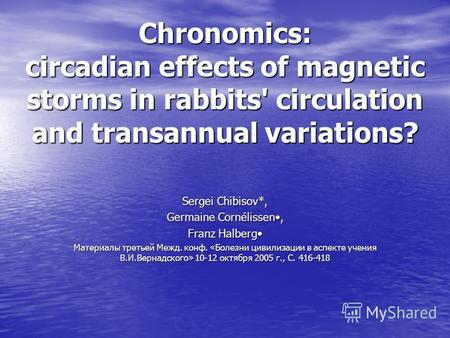Chronomics: circadian effects of magnetic storms in rabbits' circulation and transannual variations? Sergei Chibisov*, Germaine Cornélissen, Franz Halberg.