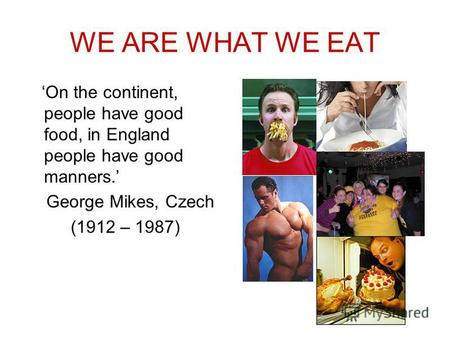 WE ARE WHAT WE EAT On the continent, people have good food, in England people have good manners. George Mikes, Czech (1912 – 1987)