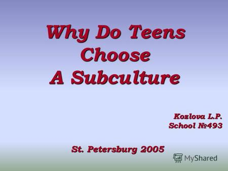 Why Do Teens Choose A Subculture Kozlova L.P. School 493 St. Petersburg 2005.