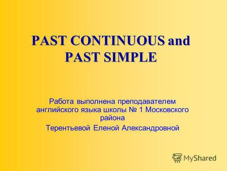 PAST CONTINUOUS and PAST SIMPLE Работа выполнена преподавателем английского языка школы 1 Московского района Терентьевой Еленой Александровной.