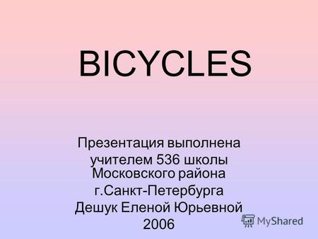 BICYCLES Презентация выполнена учителем 536 школы Московского района г.Санкт-Петербурга Дешук Еленой Юрьевной 2006.