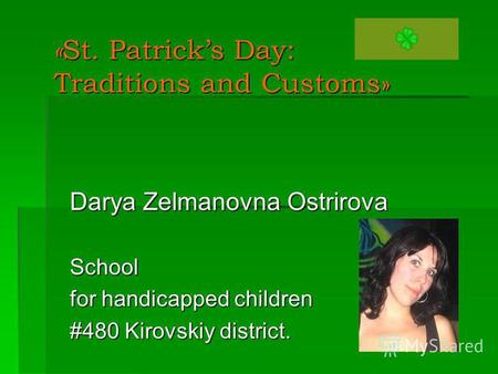 « St. Patricks Day: Traditions and Customs» Darya Zelmanovna Ostrirova School for handicapped children #480 Kirovskiy district.