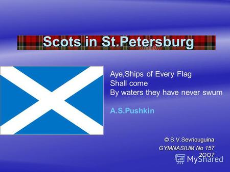 Scots in St.Petersburg © S.V.Sevriouguina GYMNASIUM No 157 2OO7 Aye,Ships of Every Flag Shall come By waters they have never swum A.S.Pushkin.