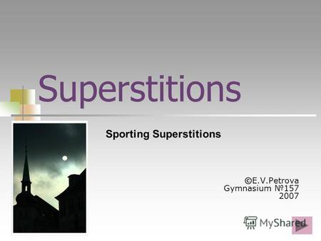 Superstitions ©E.V.Petrova Gymnasium 157 2007 Sporting Superstitions.