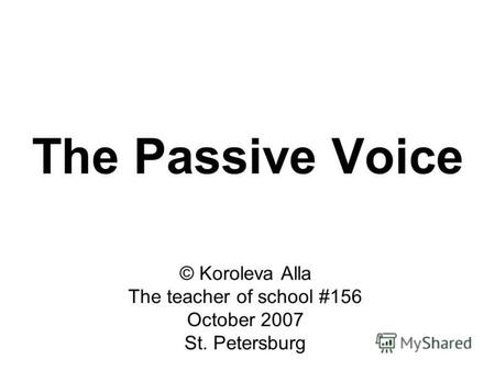 The Passive Voice © Koroleva Alla The teacher of school #156 October 2007 St. Petersburg.