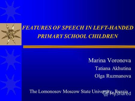 FEATURES OF SPEECH IN LEFT-HANDED PRIMARY SCHOOL CHILDREN Marina Voronova Tatiana Akhutina Olga Ruzmanova The Lomonosov Moscow State University, Russia.