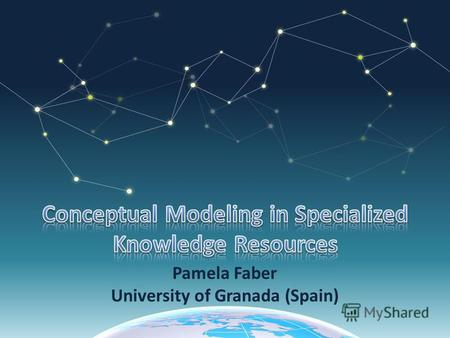 Pamela Faber University of Granada (Spain). The activity of formally describing aspects of the physical and social world for purposes of understanding.