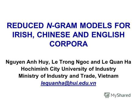 REDUCED N-GRAM MODELS FOR IRISH, CHINESE AND ENGLISH CORPORA Nguyen Anh Huy, Le Trong Ngoc and Le Quan Ha Hochiminh City University of Industry Ministry.