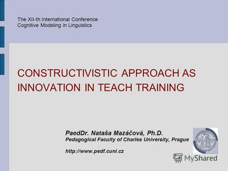 CONSTRUCTIVISTIC APPROACH AS INNOVATION IN TEACH TRAINING PaedDr. Nataša Mazáčová, Ph.D. Pedagogical Faculty of Charles University, Prague The XII-th International.
