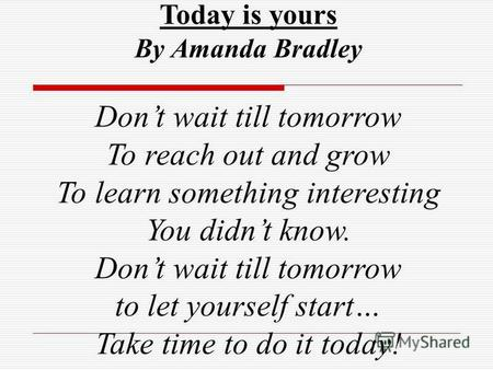 Today is yours By Amanda Bradley Dont wait till tomorrow To reach out and grow To learn something interesting You didnt know. Dont wait till tomorrow to.