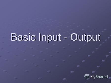 Basic Input - Output. Output functions printf() – is a library function that displays information on-screen. The statement can display a simple text message.