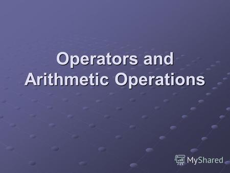 Operators and Arithmetic Operations. Operators An operator is a symbol that instructs the code to perform some operations or actions on one or more operands.