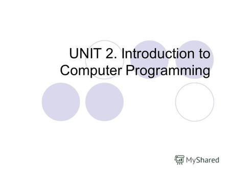 UNIT 2. Introduction to Computer Programming. COM E 211: Basic Computer Programming UNIT 2. Introduction to Computer Programming Algorithm & Flowcharting.