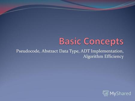 Pseudocode, Abstract Data Type, ADT Implementation, Algorithm Efficiency.