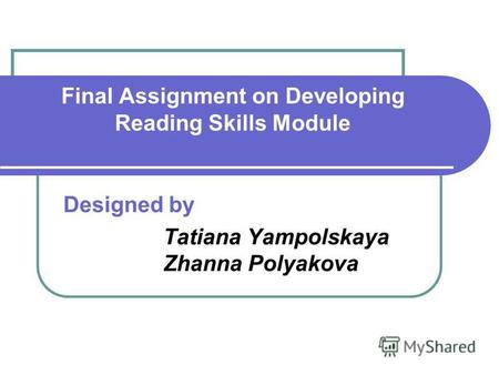 Final Assignment on Developing Reading Skills Module Designed by Tatiana Yampolskaya Zhanna Polyakova.