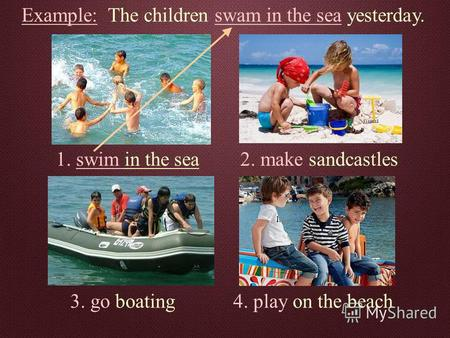 Example: The children swam in the sea yesterday. 1. swim in the sea2. make sandcastles 3. go boating4. play on the beach.