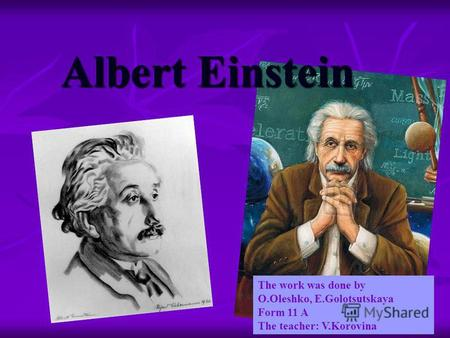 Albert Einstein The work was done by O.Oleshko, E.Golotsutskaya Form 11 A The teacher: V.Korovina.