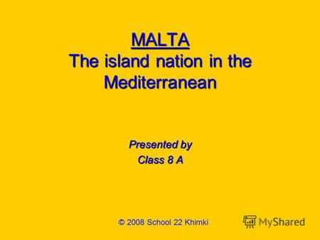 MALTA The island nation in the Mediterranean Presented by Class 8 A © 2008 School 22 Khimki.